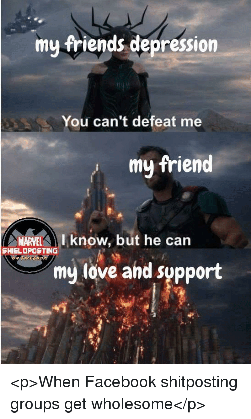 Facebook, Friends, and Love: my friends depression  You can't defeat me  my friend  MARVEL  I know, but he can  SHIELDPOSTING  my love and support <p>When Facebook shitposting groups get wholesome</p>