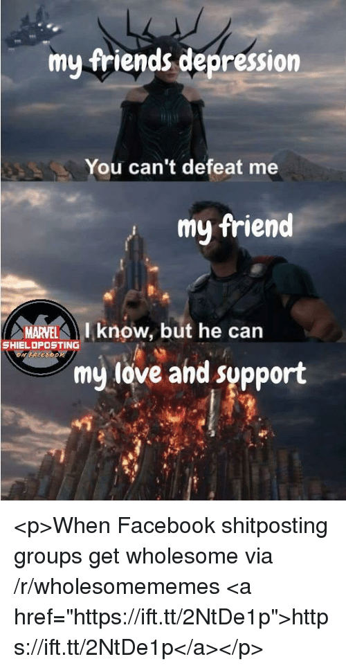 """Facebook, Friends, and Love: my friends depression  You can't defeat me  my friend  MARVEL  I know, but he can  SHIELDPOSTING  my love and support <p>When Facebook shitposting groups get wholesome via /r/wholesomememes <a href=""""https://ift.tt/2NtDe1p"""">https://ift.tt/2NtDe1p</a></p>"""