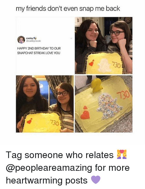 Birthday, Friends, and Love: my friends don't even snap me back  caeley  HAPPY 2ND BIRTHDAY TO OUR  SNAPCHAT STREAK LOVE YOU  730  130  730 Tag someone who relates 👩❤️👩 @peopleareamazing for more heartwarming posts 💜