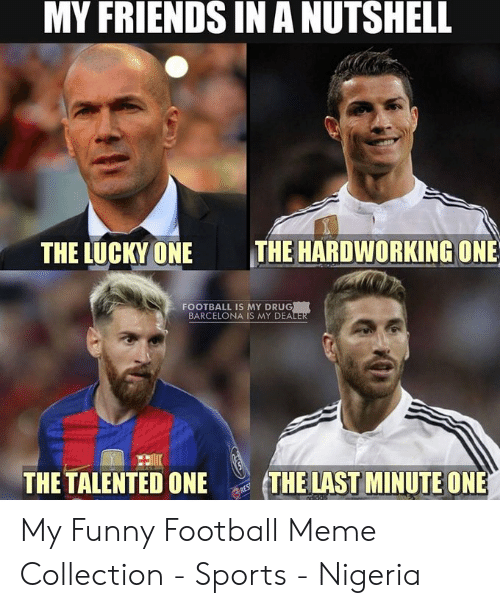 funny soccer: MY FRIENDS IN A NUTSHELL  THE HARDWORKING ONE  THE LUCKYONE  FOOTBALL IS MY DRUG  BARCELONA IS MY DEA  THE TALENTED ONE  THE LAST MINUTE ONE My Funny Football Meme Collection - Sports - Nigeria