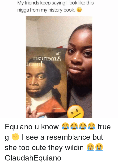 Resemblant: My friends keep saying l look like this  nigga from my history book.  IISOLTOMIA Equiano u know 😂😂😂😂 true g ✊️ I see a resemblance but she too cute they wildin 😭😭 OlaudahEquiano