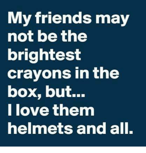 Lovee: My friends may  not be the  brightest  crayons in the  box, but...  love them  helmets and all.