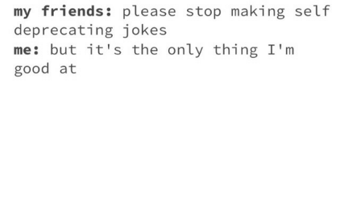 deprecating: my friends: please stop making self  deprecating jokes  me: but it's the only thing I'm  good at