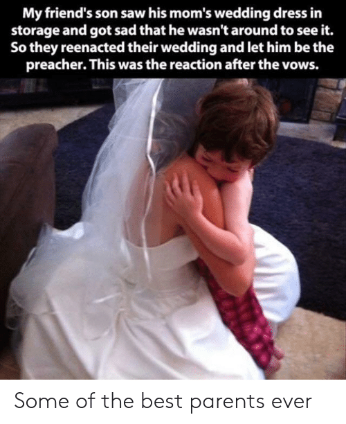 wedding dress: My friend's son saw his mom's wedding dress in  storage and got sad that he wasn't around to see it.  So they reenacted their wedding and let him be the  preacher. This was the reaction after the vows. Some of the best parents ever