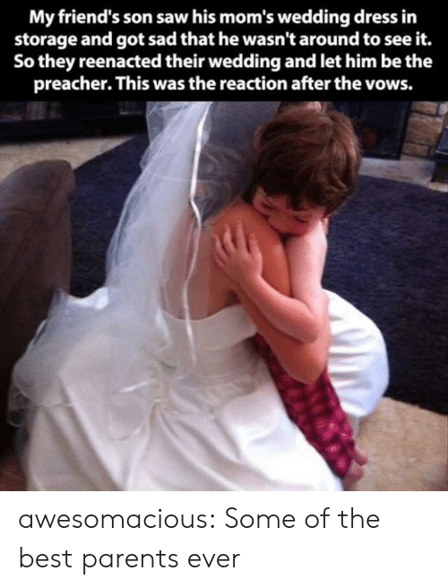 wedding dress: My friend's son saw his mom's wedding dress in  storage and got sad that he wasn't around to see it.  So they reenacted their wedding and let him be the  preacher. This was the reaction after the vows. awesomacious:  Some of the best parents ever