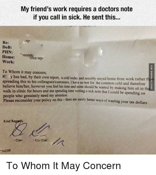 Doctor, Memes, and Taxes: My friend's work requires a doctors note  if you call in sick. He sent this...  Sep  Re:  DoB:  PHN  Home:  ncern  repo  own Work:  To Whom it may concern;  K has had, by their own report, a cold today and sensibly stayed home from work rather th  spreading this to his colleagues customers. I have no test for the common cold and therefore  believe him/her, however you feel his time and mine should be wasted by making him sit in th  walk in clinic for hours and me spending time writing a sick note that I could be spending on  people who genuinely need my attention.  Please reconsider your policy on this  there are surely better ways of wasting your tax dollars.  Kind Re  Cri Cri  342208 To Whom It May Concern