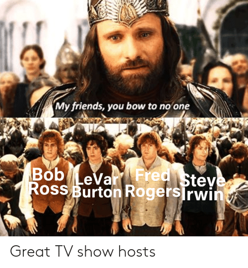my friends you bow to no one: My friends, you bow to no one  Bob LeVar FredSteve  Ross BurtonRogers Irwin Great TV show hosts