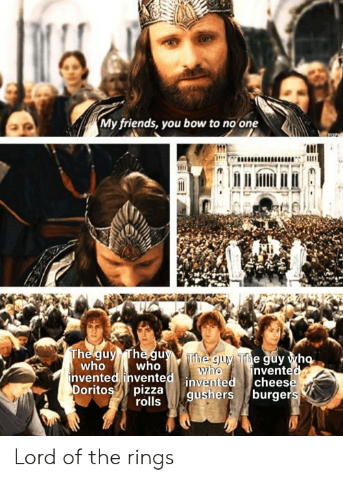 my friends you bow to no one: My friends, you bow to no one  The guy The guyThe guy The guy who  who  who  invented invented invented  pizza  who  invented  cheese  gushers burgers  Doritos  rolls Lord of the rings