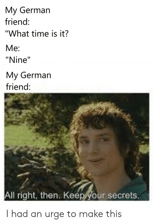 """Time, German, and Friend: My German  friend:  """"What time is it?  Me  """"Nine""""  My German  friend:  All right, then. Keep your secrets. I had an urge to make this"""