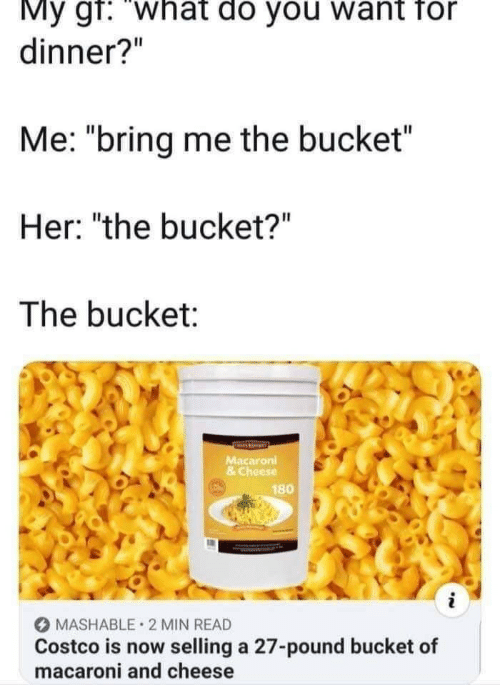 """Costco, Her, and Cheese: My gf: """"what do you want for  dinner?""""  Me: """"bring me the bucket  Her: """"the bucket?""""  The bucket:  Macaroni  & Cheese  180  MASHABLE 2 MIN READ  Costco is now selling a 27-pound bucket of  macaroni and cheese"""