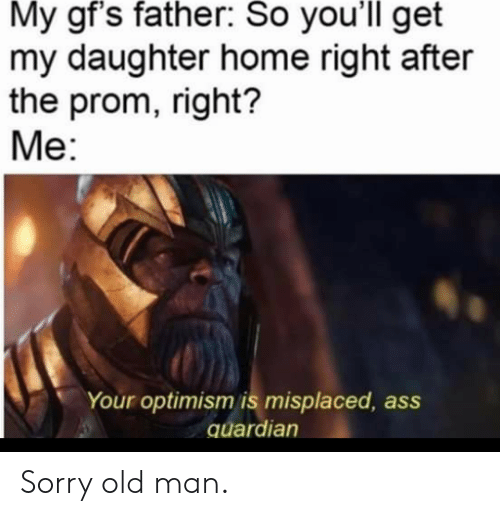 Old Man, Sorry, and Home: My gf's father: So you'll get  my daughter home right after  the prom, right?  Ме:  Your optimism is misplaced  quardian Sorry old man.