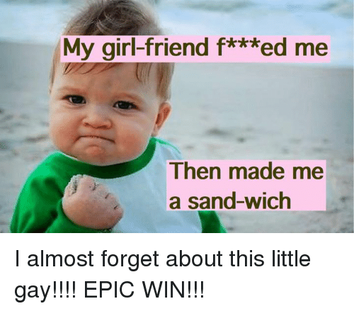 Epic Winning: My girl-friend f***ed me  Then made me  a sand-wich I almost forget about this little gay!!!! EPIC WIN!!!