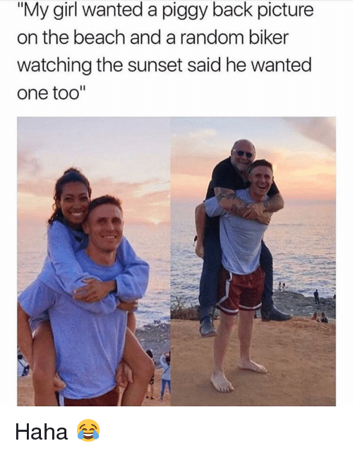 "Memes, Beach, and Girl: ""My girl wanted a piggy back picture  on the beach and a random biker  watching the sunset said he wanted  one too'"" Haha 😂"