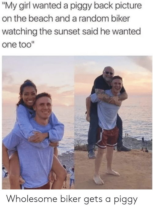 "on the beach: ""My girl wanted a piggy back picture  on the beach anda random biker  watching the sunset said he wanted  one too"" Wholesome biker gets a piggy"