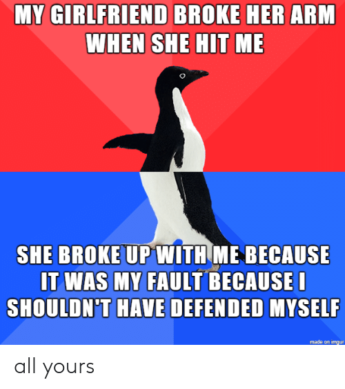 fault: MY GIRLFRIEND BROKE HER ARM  WHEN SHE HIT ME  SHE BROKE UPWITH ME BECAUSE  IT WAS MY FAULT BECAUSEI  SHOULDN'T HAVE DEFENDED MYSELF  made on imgur all yours