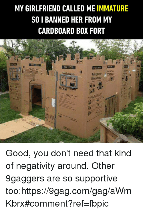 9gag, Dank, and Good: MY GIRLFRIEND CALLED ME IMMATURE  SOI BANNED HER FROM MY  CARDBOARD BOX FORT  orator  Refrigerator  Rengerator érateur  rateur Good, you don't need that kind of negativity around. Other 9gaggers are so supportive too:https://9gag.com/gag/aWmKbrx#comment?ref=fbpic
