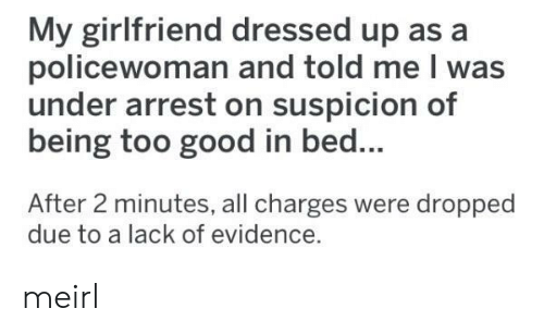 Dressed Up: My girlfriend dressed up as a  policewoman and told me I was  under arrest on suspicion of  being too good in bed...  After 2 minutes, all charges were dropped  due to a lack of evidence. meirl