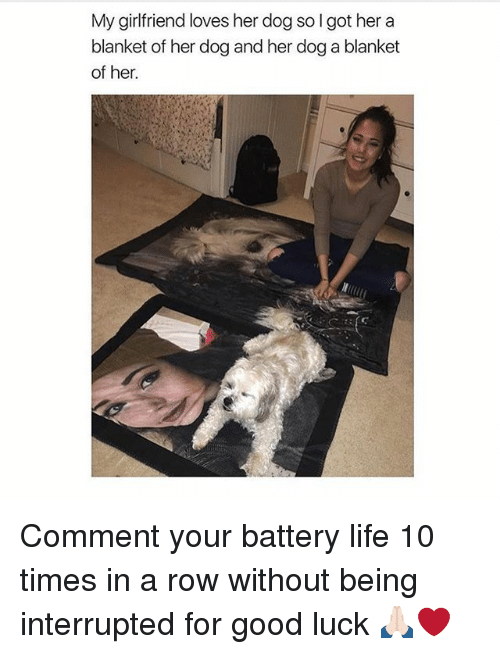 Rowing: My girlfriend loves her dog so I got her a  blanket of her dog and her dog a blanket  of her. Comment your battery life 10 times in a row without being interrupted for good luck 🙏🏻❤️