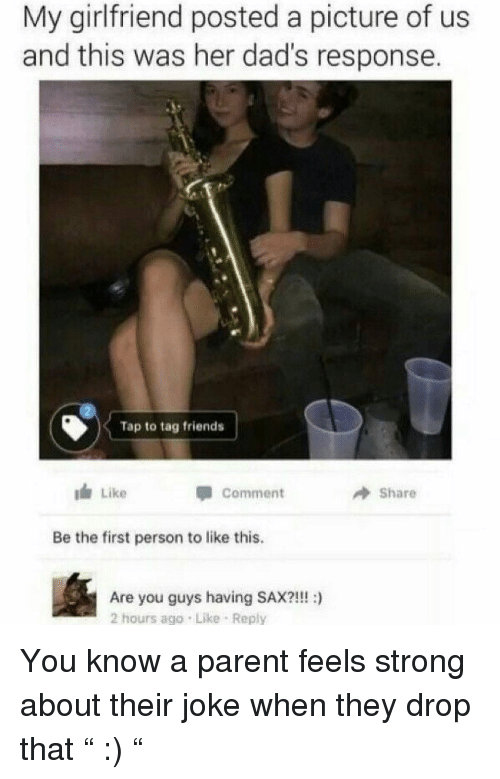 "Friends, Funny, and Girlfriend: My girlfriend posted a picture of us  and this was her dad's response.  Tap to tag friends  I Like  comment  Share  Be the first person to like this.  Are you guys having SAX?!!! :)  2 hours ago Like Reply You know a parent feels strong about their joke when they drop that "" :) """