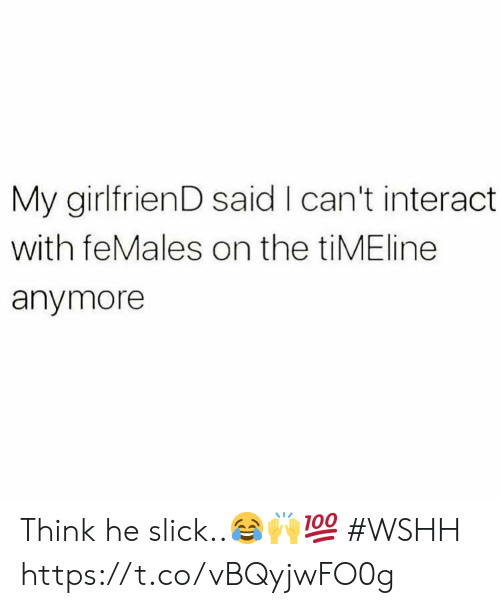 Slick, Wshh, and Girlfriend: My girlfrienD said I can't interact  with feMales on the tiMEline  anymore Think he slick..😂🙌💯 #WSHH https://t.co/vBQyjwFO0g
