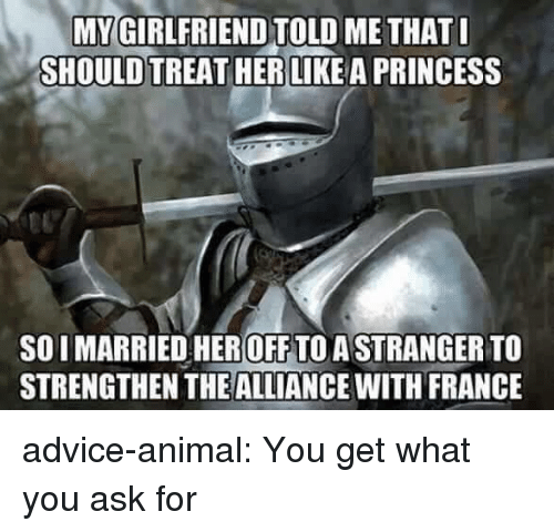Advice, Tumblr, and Animal: MY GIRLFRIEND TOLL  SHOULD TREAT HER LIKEA PRINCESS  ME THAT  SO I MARRIED HEROFF TO ASTRANGER TO  STRENGTHEN THEALLIANCE WITH FRANCE advice-animal:  You get what you ask for