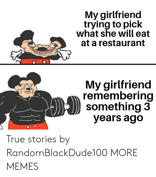 She Will: My girlfriend  trying to pick  what she will eat  at a restaurant  My girlfriend  remembering  something 3  years ago True stories by RandomBlackDude100 MORE MEMES