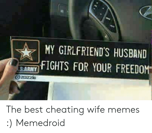 Cheating Wife Memes: MY GIRLFRIEND'S HUSBAND  FIGHTS FOR YOUR FREEDO  S.ARMY The best cheating wife memes :) Memedroid