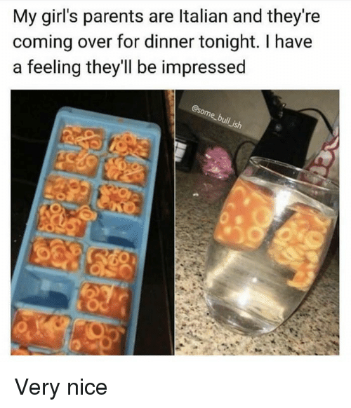 Dank, Girls, and Parents: My girl's parents are Italian and they're  coming over for dinner tonight. I have  a feeling they'll be impressed  Lish Very nice