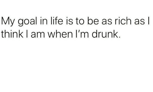 Dank, Drunk, and Life: My goal in life is to be as rich as l  think I am when I'm drunk.