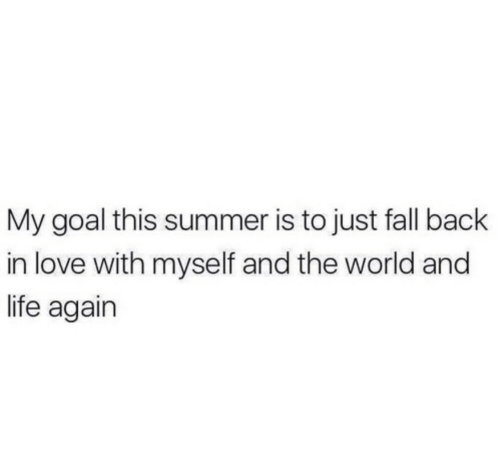 Fall, Life, and Love: My goal this summer is to just fall back  in love with myself and the world and  life again