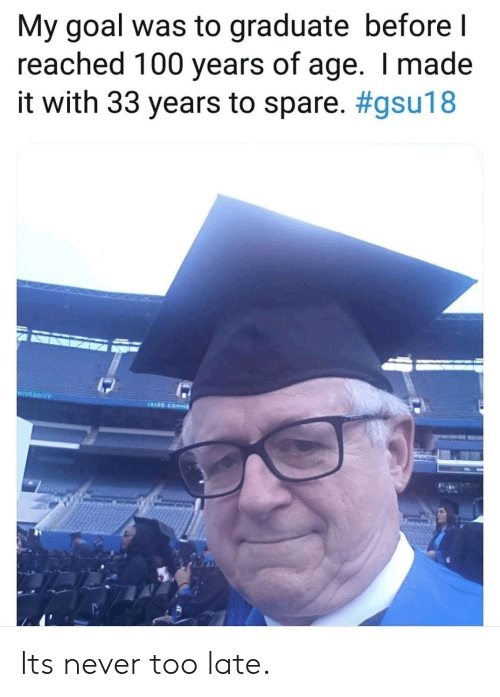 Goal, Never, and Made: My goal was to graduate before l  reached 100 years of age. I made  it with 33 years to spare. #gsu18  NIVERSITY Its never too late.