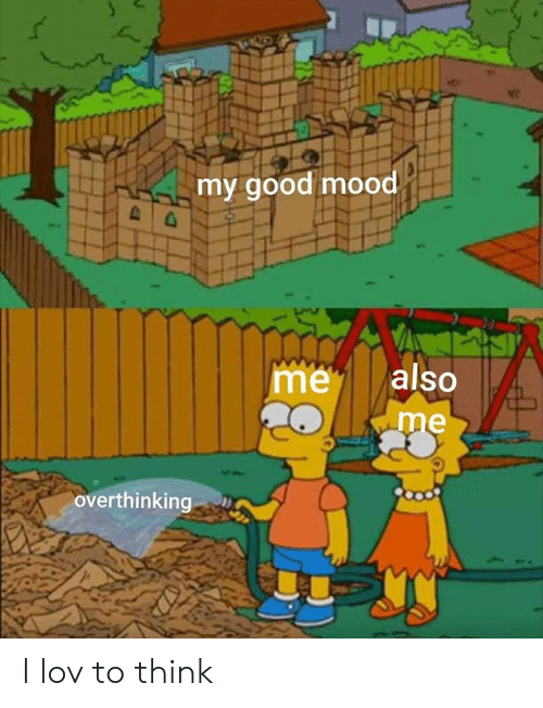 Memes, Mood, and Good: my good mood  1P  also  me  me  overthinking I lov to think