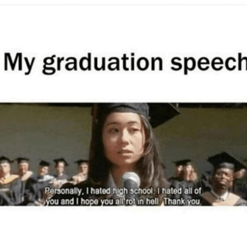 School, Thank You, and Hell: My graduation speech  Rersonally, I hated high school. I hated all of  you and I hope you all rotin hell Thank you