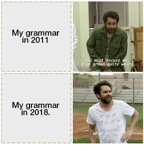 Quite, Grammar, and You: My grammar  in 2011  You must excuse me  I've grown quite weary.  My arammar  in 2018.  ジ)  What  no