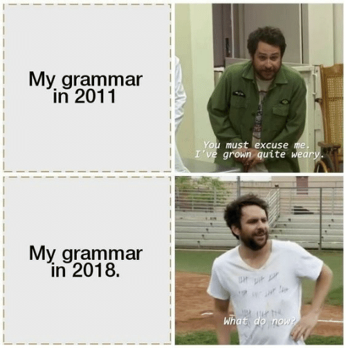 grammar: My grammar  in 2011  You must excuse me.  I've grown quite weary.  My grammar  in 2018.  Upi  What do now?