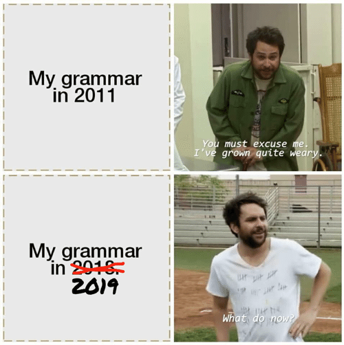 grammar: My grammar  in 2011  You must excuse me.  I've grown quite weary.  My grammar  in 2018  2019  P  What do now?