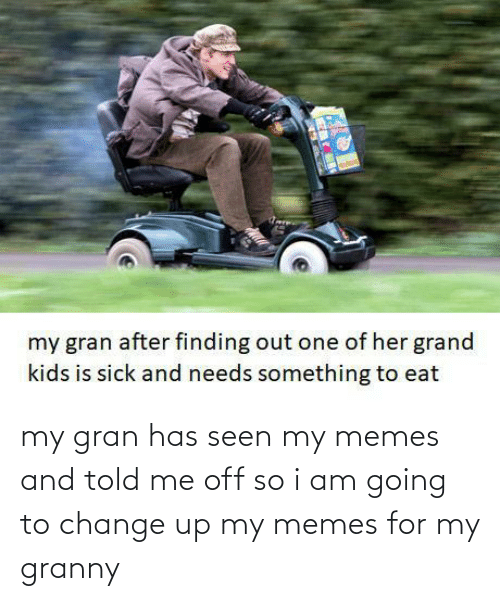 My Memes: my gran has seen my memes and told me off so i am going to change up my memes for my granny