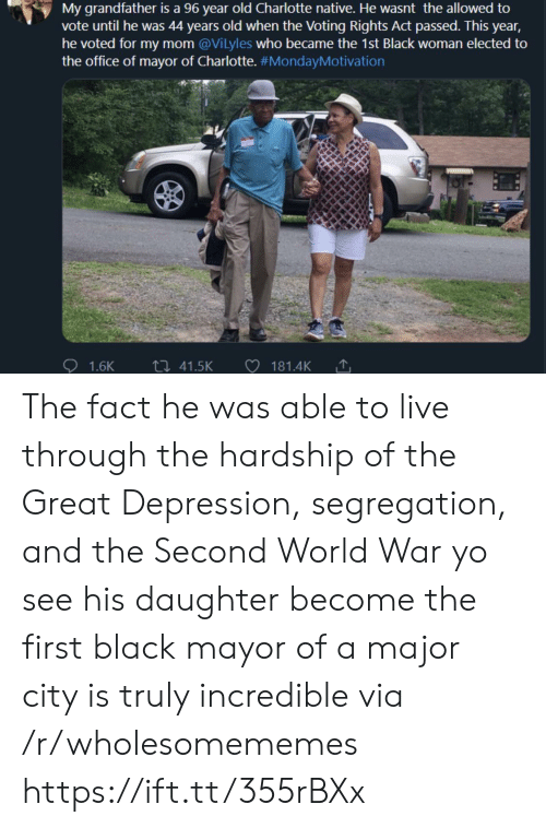 The Office, Yo, and Black: My grandfather is a 96 year old Charlotte native. He wasnt the allowed to  vote until he was 44 years old when the Voting Rights Act passed. This year,  he voted for my mom @Vilyles who became the 1st Black woman elected to  the office of mayor of Charlotte. #MondayMotivation  ti 41.5K  1.6K  181.4K The fact he was able to live through the hardship of the Great Depression, segregation, and the Second World War yo see his daughter become the first black mayor of a major city is truly incredible via /r/wholesomememes https://ift.tt/355rBXx