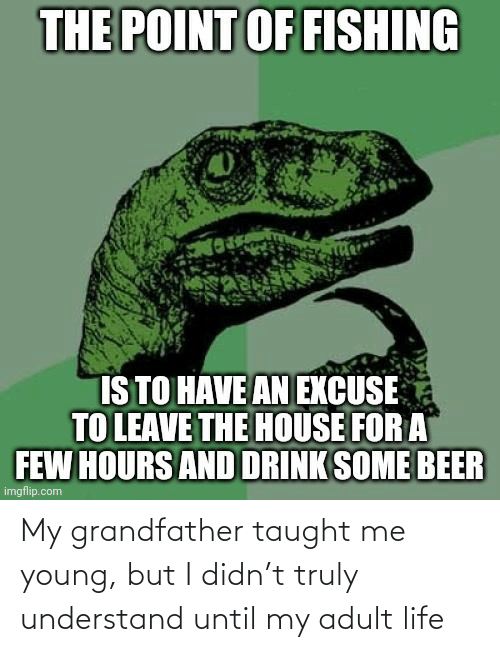 adult: My grandfather taught me young, but I didn't truly understand until my adult life