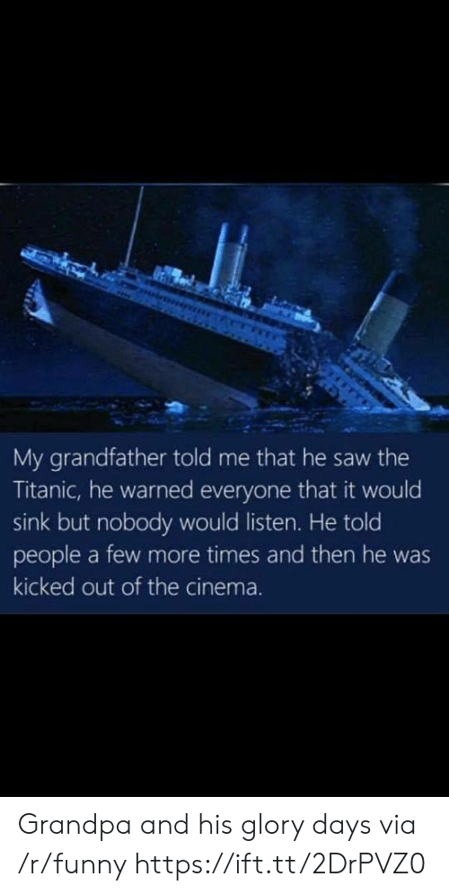 glory days: My grandfather told me that he saw the  Titanic, he warned everyone that it would  sink but nobody would listen. He told  people a few more times and then he was  kicked out of the cinema. Grandpa and his glory days via /r/funny https://ift.tt/2DrPVZ0