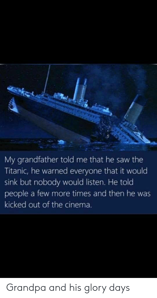 glory days: My grandfather told me that he saw the  Titanic, he warned everyone that it would  sink but nobody would listen. He told  people a few more times and then he was  kicked out of the cinema. Grandpa and his glory days