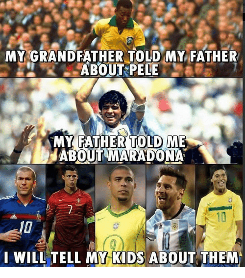 Memes, Kids, and 🤖: MY GRANDFATHER TOLD MY FATHER  ABOUT PELE  MY FATHERTOLD ME  ABOUT MARADONA  WILL TELL MY KIDS ABOUT THEM