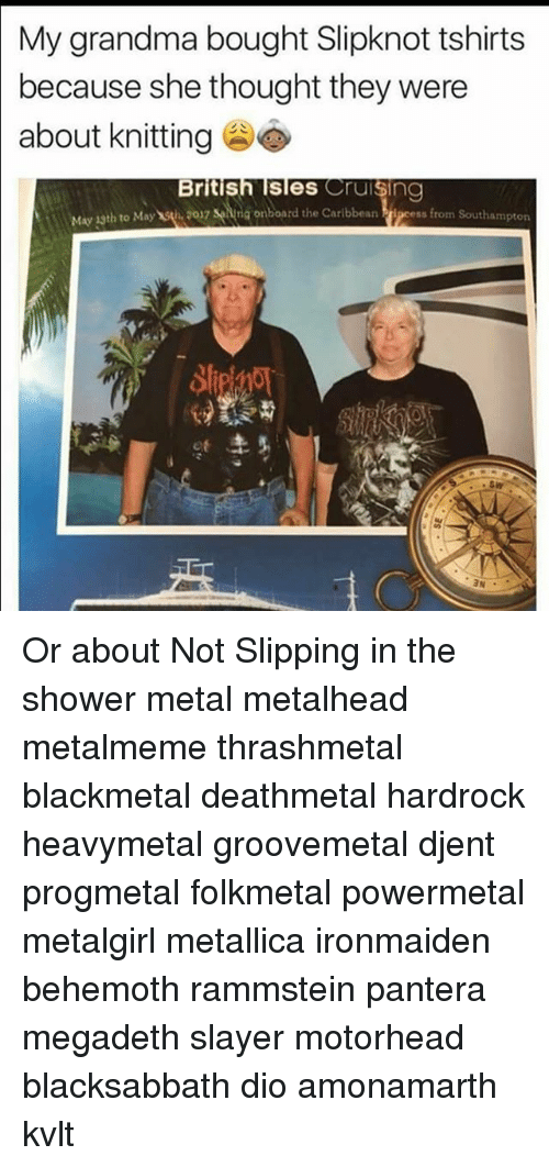 cruising: My grandma bought Slipknot tshirts  because she thought they were  about knitting  British Isles Cruising  May 1sth to Maywǐ,2017 senna onboard the Caribbean  nboard the Caribbean Prj  ipcess from Southampton  1  .sw Or about Not Slipping in the shower metal metalhead metalmeme thrashmetal blackmetal deathmetal hardrock heavymetal groovemetal djent progmetal folkmetal powermetal metalgirl metallica ironmaiden behemoth rammstein pantera megadeth slayer motorhead blacksabbath dio amonamarth kvlt