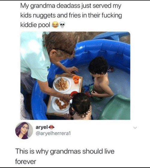 Kiddie: My grandma deadass just served my  kids nuggets and fries in their fucking  kiddie pool  aryele  @aryelherrera1  This is why grandmas should live  forever
