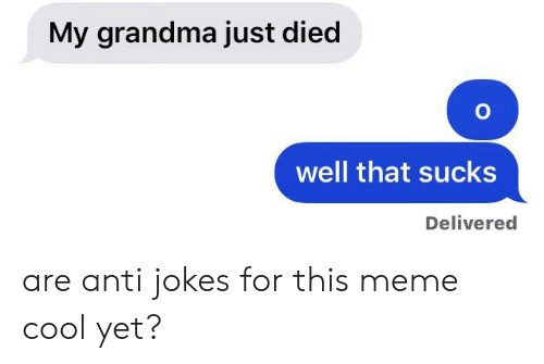 anti jokes: My grandma just died  well that sucks  Delivered are anti jokes for this meme cool yet?