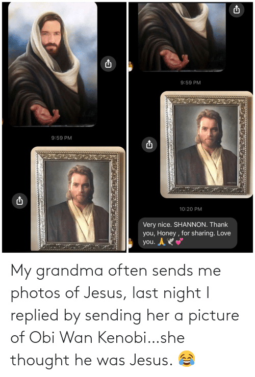 Jesus: My grandma often sends me photos of Jesus, last night I replied by sending her a picture of Obi Wan Kenobi…she thought he was Jesus. 😂