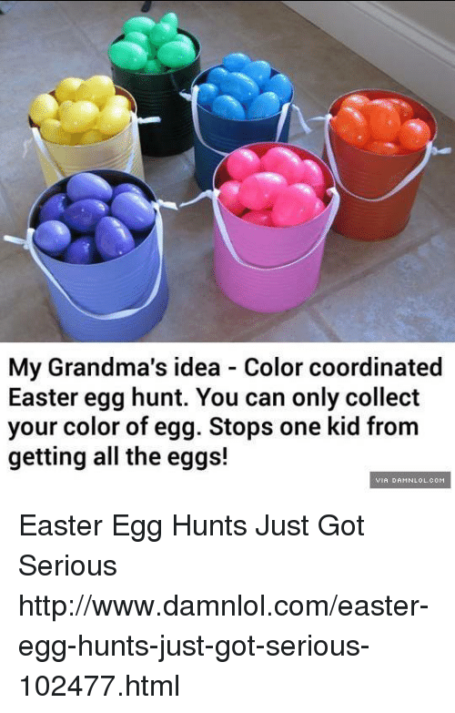 damnlol: My Grandma's idea - Color coordinated  Easter egg hunt. You can only collect  your color of egg. Stops one kid from  getting all the eggs!  VIR DAMNLOL.COM Easter Egg Hunts Just Got Serious http://www.damnlol.com/easter-egg-hunts-just-got-serious-102477.html