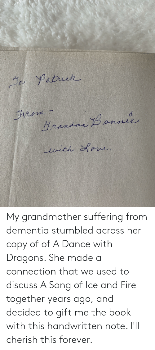 Suffering: My grandmother suffering from dementia stumbled across her copy of of A Dance with Dragons. She made a connection that we used to discuss A Song of Ice and Fire together years ago, and decided to gift me the book with this handwritten note. I'll cherish this forever.