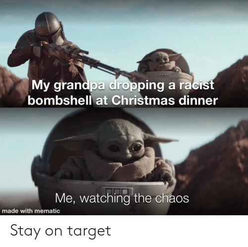 Dropping: My grandpa dropping a racist  bombshell at Christmas dinner  Me, watching the chaos  made with mematic Stay on target