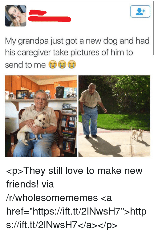 """Caregiver: My grandpa just got a new dog and had  his caregiver take pictures of him to  send to me <p>They still love to make new friends! via /r/wholesomememes <a href=""""https://ift.tt/2lNwsH7"""">https://ift.tt/2lNwsH7</a></p>"""